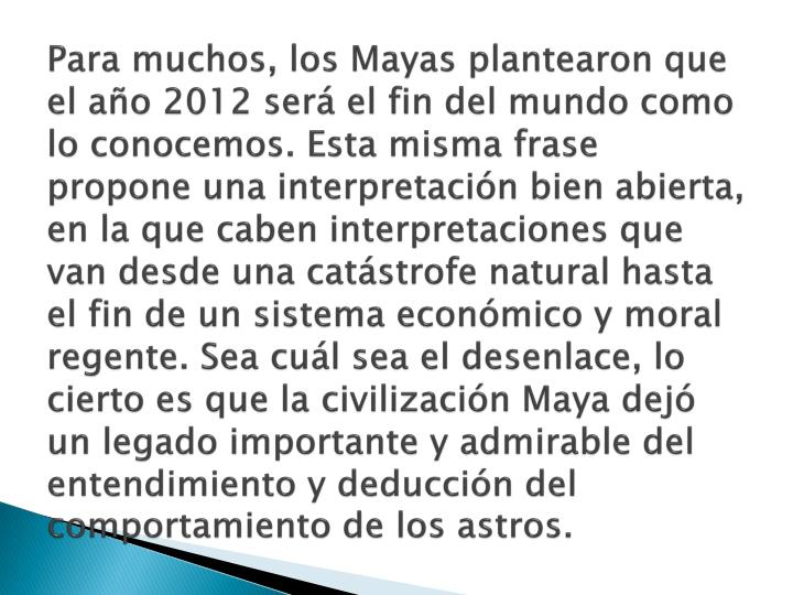 Para muchos, los Mayas plantearon que el año 2012 será el fin del mundo como lo conocemos. Esta misma frase propone una interpretación bien abierta, en la que caben interpretaciones que van desde una catástrofe natural hasta el fin de un sistema económico y moral regente. Sea cuál sea el desenlace, lo cierto es que la civilización Maya dejó un legado importante y admirable del entendimiento y deducción del comportamiento de los astros.