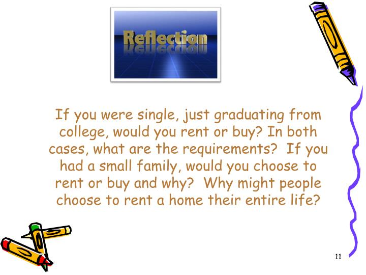 If you were single, just graduating from college, would you rent or buy? In both cases, what are the requirements?  If you had a small family, would you choose to rent or buy and why?  Why might people choose to rent a home their entire life?