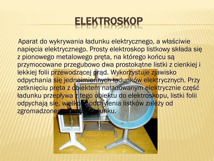 Aparat do wykrywania ładunku elektrycznego, a właściwie napięcia elektrycznego. Prosty elektroskop listkowy składa się z pionowego metalowego pręta, na którego końcu są przymocowane przegubowo dwa prostokątne listki z cienkiej i lekkiej folii przewodzącej prąd. Wykorzystuje zjawisko odpychania się jednoimiennych ładunków elektrycznych. Przy zetknięciu pręta z obiektem naładowanym elektrycznie część ładunku przepływa z tego obiektu do elektroskopu, listki folii odpychają się, wielkość odchylenia listków zależy od zgromadzonego na nich ładunku.