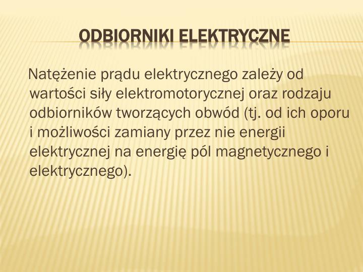 Natężenie prądu elektrycznego zależy od wartości siły elektromotorycznej oraz rodzaju odbiorników tworzących obwód (tj. od ich oporu i możliwości zamiany przez nie energii elektrycznej na energię pól magnetycznego i elektrycznego).