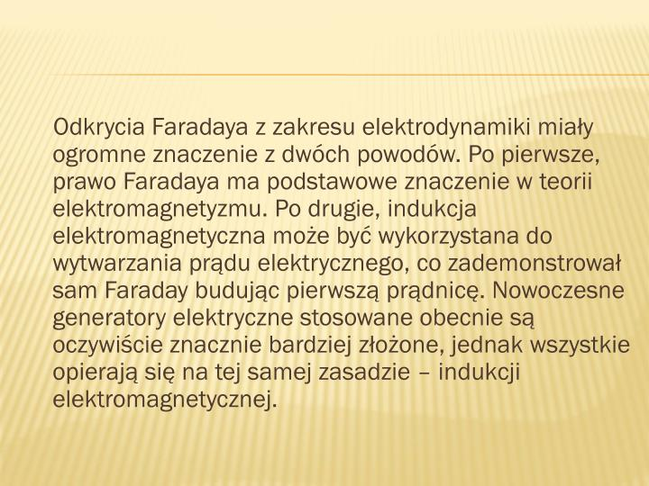 Odkrycia Faradaya z zakresu elektrodynamiki miały ogromne znaczenie z dwóch powodów. Po pierwsze, prawo Faradaya ma podstawowe znaczenie w teorii elektromagnetyzmu. Po drugie, indukcja elektromagnetyczna może być wykorzystana do wytwarzania prądu elektrycznego, co zademonstrował sam Faraday budując pierwszą prądnicę. Nowoczesne generatory elektryczne stosowane obecnie są oczywiście znacznie bardziej złożone, jednak wszystkie opierają się na tej samej zasadzie – indukcji elektromagnetycznej.