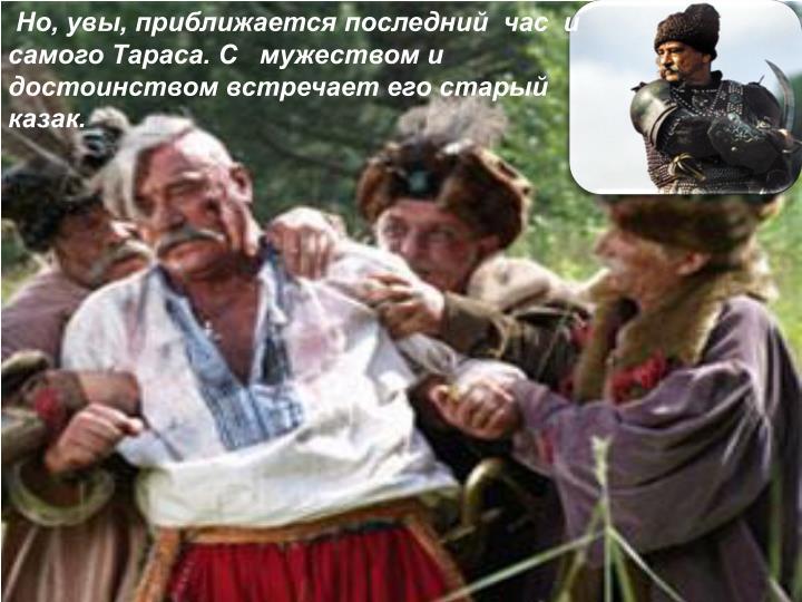 Но, увы, приближается последний  час  и самого Тараса. С   мужеством и достоинством встречает его старый казак.