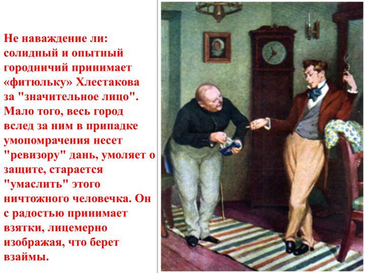 """Не наваждение ли: солидный и опытный городничий принимает «фитюльку» Хлестакова  за """"значительное лицо"""". Мало того, весь город вслед за ним в припадке умопомрачения несет """"ревизору"""" дань, умоляет о защите, старается """"умаслить"""" этого ничтожного человечка. Он  с радостью принимает взятки, лицемерно изображая, что берет взаймы."""