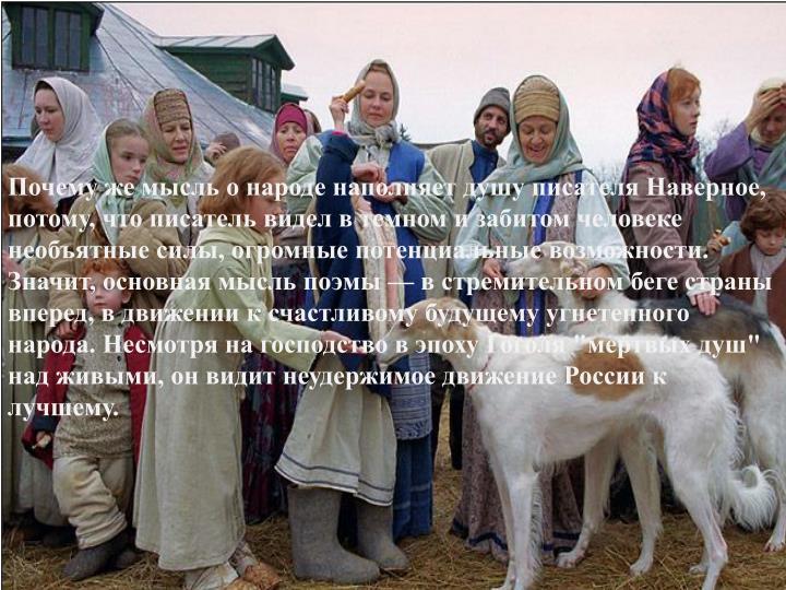 """Почему же мысль о народе наполняет душу писателя Наверное, потому, что писатель видел в темном и забитом человеке необъятные силы, огромные потенциальные возможности. Значит, основная мысль поэмы — в стремительном беге страны вперед, в движении к счастливому будущему угнетенного  народа. Несмотря на господство в эпоху Гоголя """"мертвых душ"""" над живыми, он видит неудержимое движение России к лучшему."""