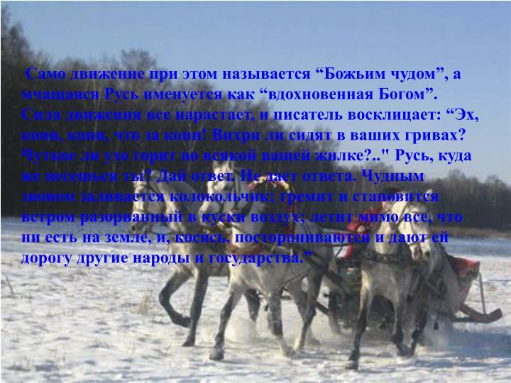 """Само движение при этом называется """"Божьим чудом"""", а мчащаяся Русь именуется как """"вдохновенная Богом"""". Сила движения все нарастает, и писатель восклицает: """"Эх, кони, кони, что за кони! Вихри ли сидят в ваших гривах? Чуткое ли ухо горит во всякой вашей жилке?.."""" Русь, куда же несешься ты? Дай ответ. Не дает ответа. Чудным звоном заливается колокольчик; гремит и становится ветром разорванный в куски воздух; летит мимо все, что ни есть на земле, и, косясь, постораниваются и дают ей дорогу другие народы и государства."""""""