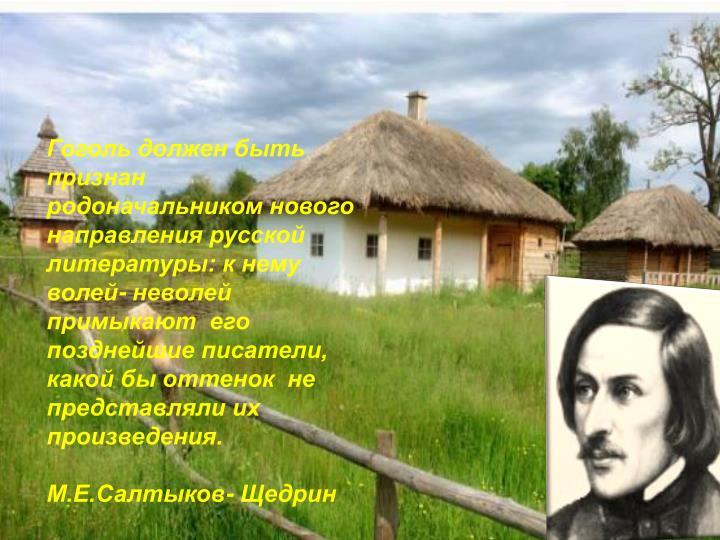 Гоголь должен быть признан родоначальником нового направления русской литературы: к нему волей- неволей примыкают  его позднейшие писатели,  какой бы оттенок  не представляли их произведения.