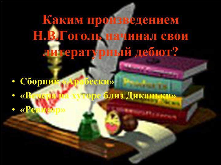 Каким произведением Н.В.Гоголь начинал свои литературный дебют?