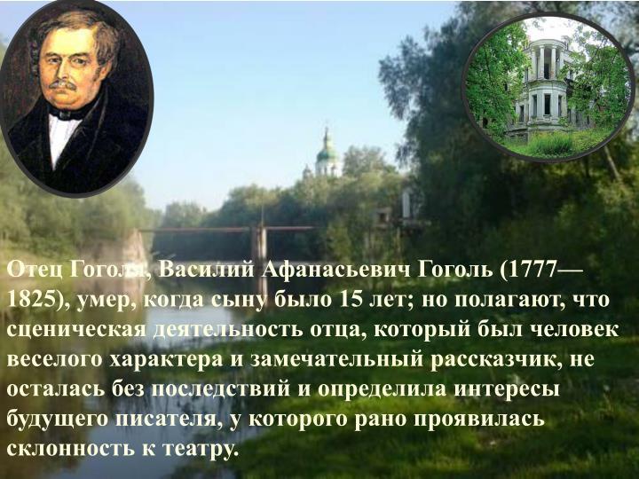 Отец Гоголя, Василий Афанасьевич Гоголь (1777—1825), умер, когда сыну было 15 лет; но полагают, что сценическая деятельность отца, который был человек веселого характера и замечательный рассказчик, не осталась без последствий и определила интересы будущего писателя, у которого рано проявилась склонность к театру.