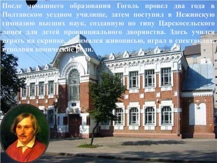После домашнего образования Гоголь провел два года в Полтавском уездном училище, затем поступил в