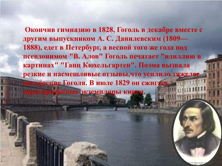 """Окончив гимназию в 1828, Гоголь в декабре вместе с другим выпускником А. С. Данилевским (1809—1888), едет в Петербург, а весной того же года под псевдонимом """"В. Алов"""" Гоголь печатает """"идиллию в картинах"""" """"Ганц Кюхельгартен"""". Поэма вызвала резкие и насмешливые отзывы,что усилило тяжелое настроение Гоголя. В июле 1829 он сжигает нераспроданные экземпляры книги."""