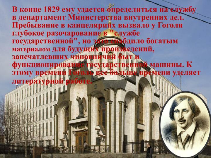 """В конце 1829 ему удается определиться на службу в департамент Министерства внутренних дел. Пребывание в канцеляриях вызвало у Гоголя глубокое разочарование в """"службе государственной"""", но зато снабдило богатым"""