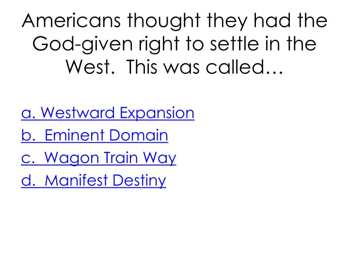 Americans thought they had the God-given right to settle in the West.  This was called…
