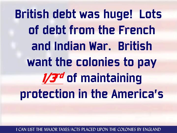 British debt was huge!  Lots of debt from the French and Indian War.  British want the colonies to pay