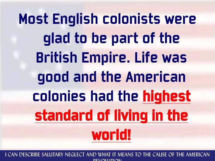 Most English colonists were glad to be part of the British Empire. Life was good and the American colonies had the