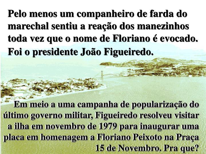 Pelo menos um companheiro de farda do marechal sentiu a reação dos manezinhos toda vez que o nome de Floriano é evocado. Foi o presidente João Figueiredo.