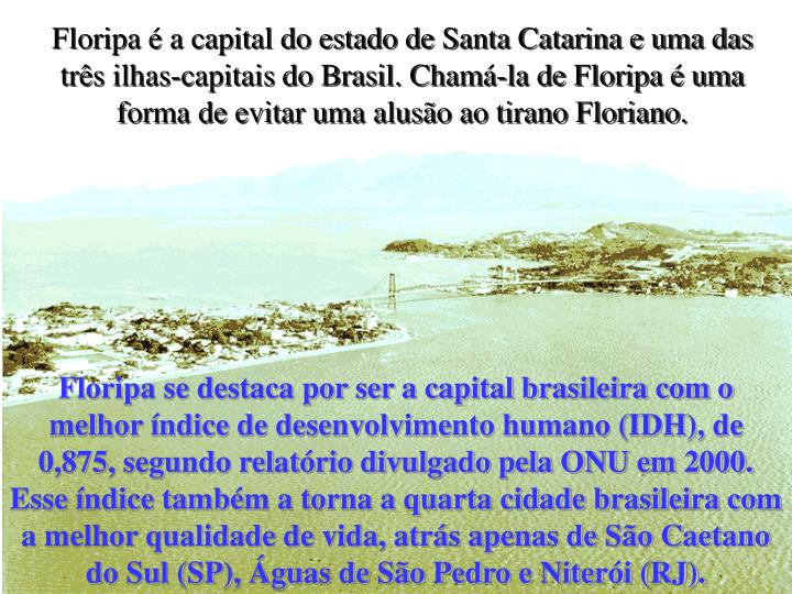 Floripa é a capital do estado de Santa Catarina e uma das três ilhas-capitais do Brasil. Chamá-la de Floripa é uma forma de evitar uma alusão ao tirano Floriano.