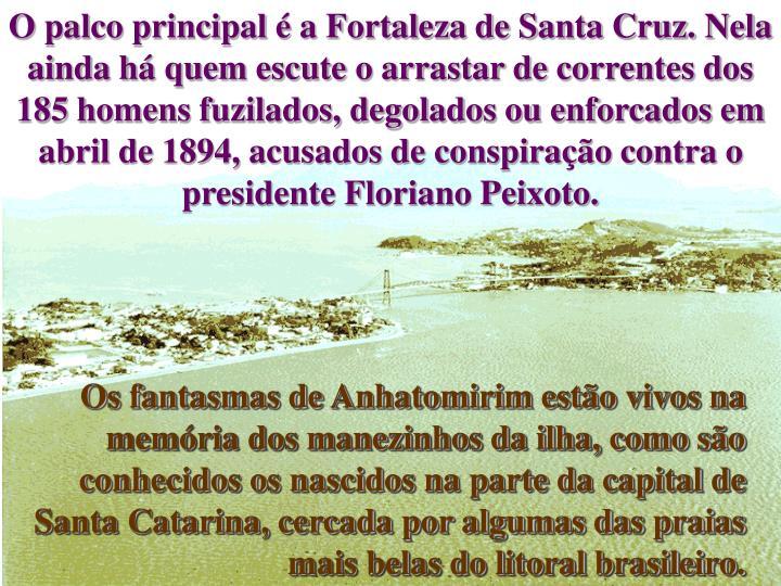 O palco principal é a Fortaleza de Santa Cruz. Nela ainda há quem escute o arrastar de correntes dos 185 homens fuzilados, degolados ou enforcados em abril de 1894, acusados de conspiração contra o presidente Floriano Peixoto.