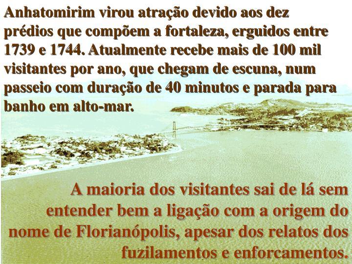 Anhatomirim virou atração devido aos dez prédios que compõem a fortaleza, erguidos entre 1739 e 1744. Atualmente recebe mais de 100 mil visitantes por ano, que chegam de escuna, num passeio com duração de 40 minutos e parada para banho em alto-mar.