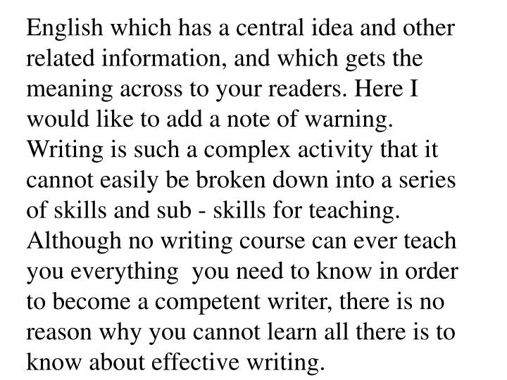 English which has a central idea and other related information, and which gets the meaning across to your readers. Here I would like to add a note of warning. Writing is such a complex activity that it cannot easily be broken down into a series of skills and sub - skills for teaching. Although no writing course can ever teach you everything  you need to know in order to become a competent writer, there is no reason why you cannot learn all there is to know about effective writing.