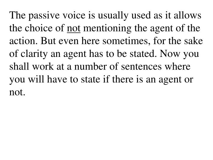 The passive voice is usually used as it allows the choice of