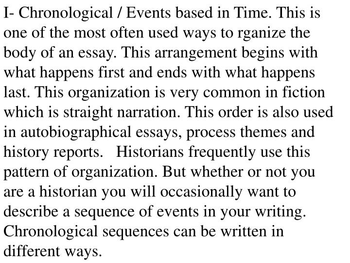 I- Chronological / Events based in Time. This is one of the most often used ways to rganize the body of an essay. This arrangement begins with what happens first and ends with what happens last. This organization is very common in fiction which is straight narration. This order is also used in autobiographical essays, process themes and history reports.   Historians frequently use this pattern of organization. But whether or not you are a historian you will occasionally want to describe a sequence of events in your writing. Chronological sequences can be written in different ways.