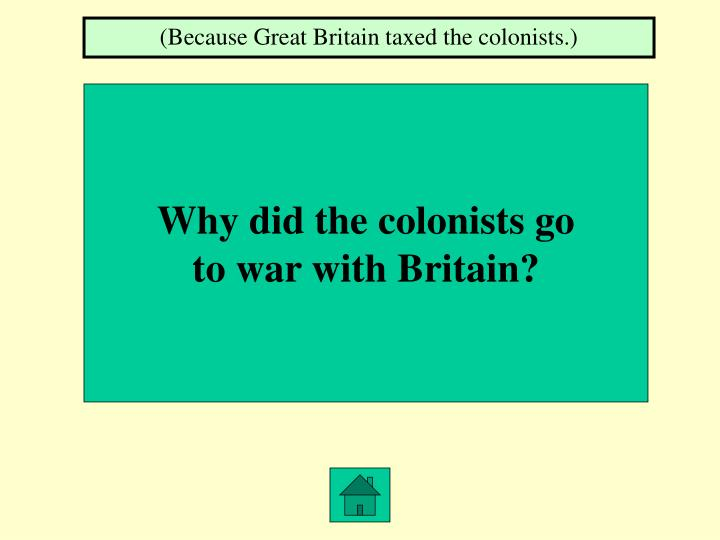 (Because Great Britain taxed the colonists.)