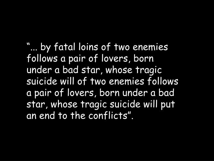 """... by fatal loins of two enemies follows a pair of lovers, born under a bad star, whose tragic suicide will of two enemies follows a pair of lovers, born under a bad star, whose tragic suicide will put an end to the conflicts""."
