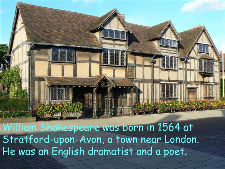 William Shakespeare was born in 1564 at Stratford-upon-Avon, a town near London.