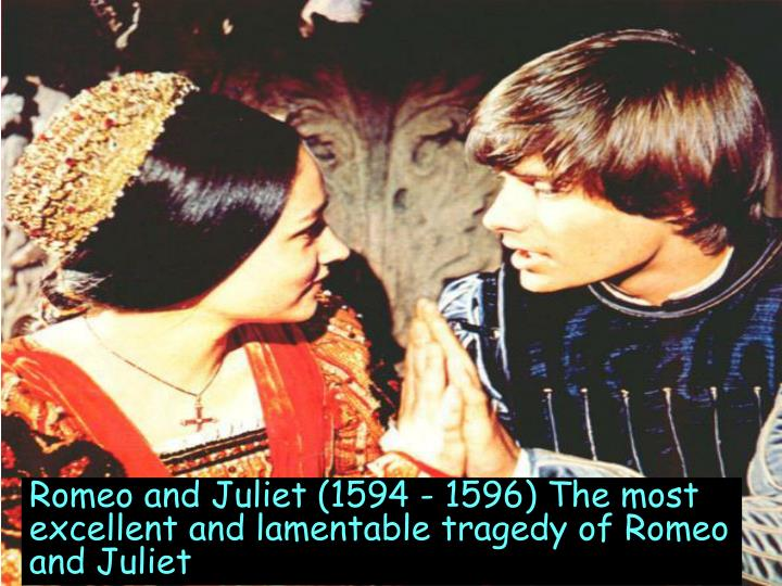 Romeo and Juliet (1594 - 1596) The most excellent and lamentable tragedy of Romeo and Juliet