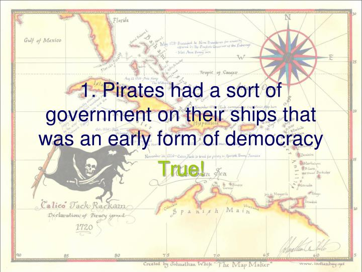 1 pirates had a sort of government on their ships that was an early form of democracy