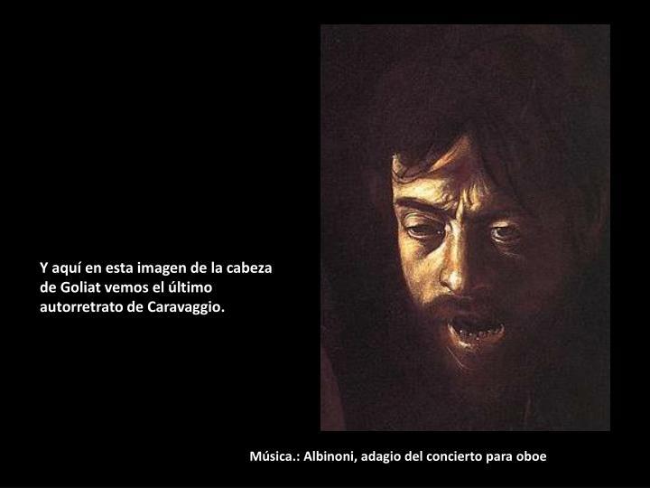 Y aquí en esta imagen de la cabeza de Goliat vemos el último autorretrato de Caravaggio.