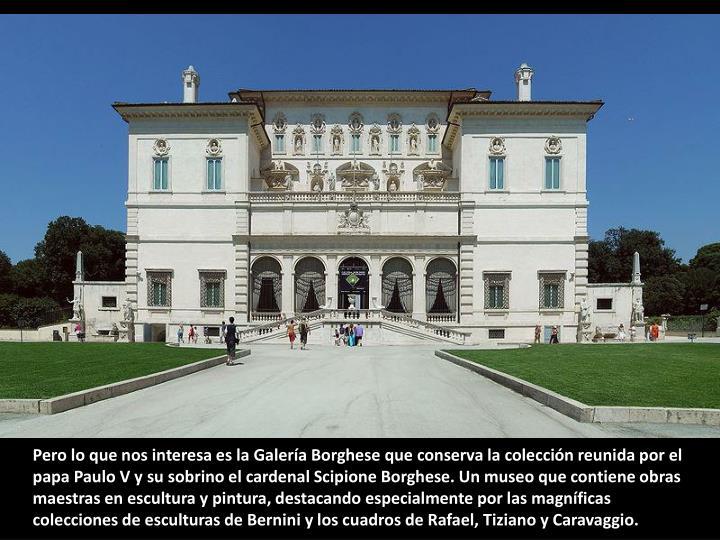 Pero lo que nos interesa es la Galería Borghese que conserva la colección reunida por el papa Paulo V y su sobrino el cardenal Scipione Borghese. Un museo que contiene obras maestras en escultura y pintura, destacando especialmente por las magníficas colecciones de esculturas de Bernini y los cuadros de Rafael, Tiziano y Caravaggio.