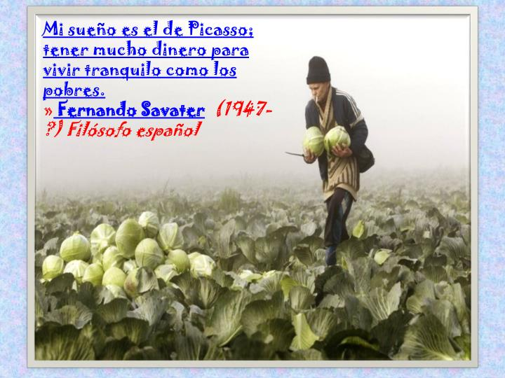 Mi sueño es el de Picasso; tener mucho dinero para vivir tranquilo como los pobres.