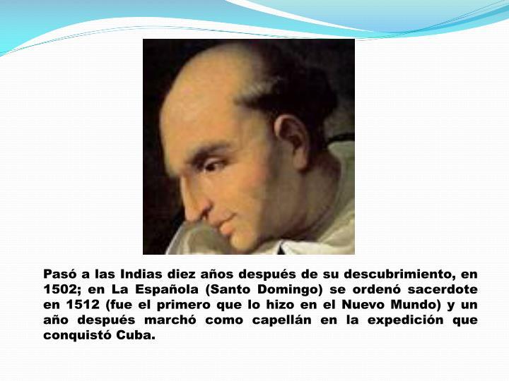 Pasó a las Indias diez años después de su descubrimiento, en 1502; en La Española (Santo Domingo) se ordenó sacerdote en 1512 (fue el primero que lo hizo en el Nuevo Mundo) y un año después marchó como capellán en la expedición que conquistó Cuba.