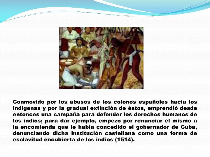 Conmovido por los abusos de los colonos españoles hacia los indígenas y por la gradual extinción de éstos, emprendió desde entonces una campaña para defender los derechos humanos de los indios; para dar ejemplo, empezó por renunciar él mismo a la encomienda que le había concedido el gobernador de Cuba, denunciando dicha institución castellana como una forma de esclavitud encubierta de los indios (1514).