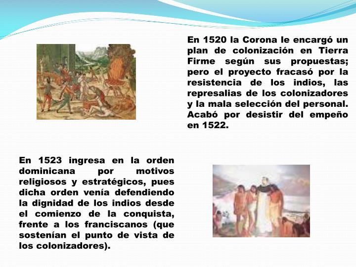 En 1520 la Corona le encargó un plan de colonización en Tierra Firme según sus propuestas; pero el proyecto fracasó por la resistencia de los indios, las represalias de los colonizadores y la mala selección del personal. Acabó por desistir del empeño en 1522.