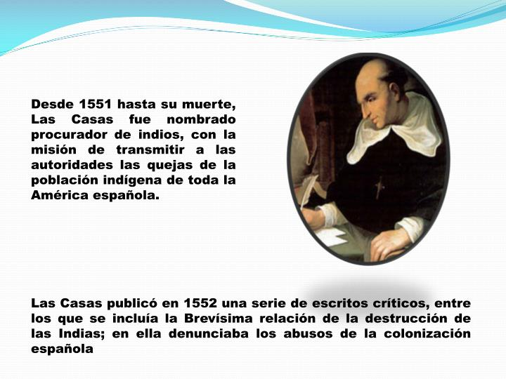 Desde 1551 hasta su muerte, Las Casas fue nombrado procurador de indios, con la misión de transmitir a las autoridades las quejas de la población indígena de toda la América española.