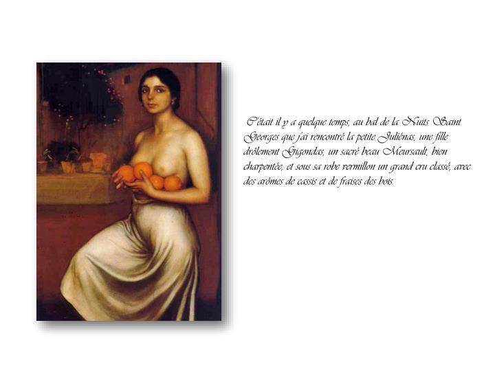 C'était il y a quelque temps, au bal de la Nuits Saint Georges que j'ai rencontré la petite Juliénas, une fille drôlement Gigondas, un sacré beau Meursault, bien charpentée, et sous sa robe vermillon un grand cru classé, avec des arômes de cassis et de fraises des bois.
