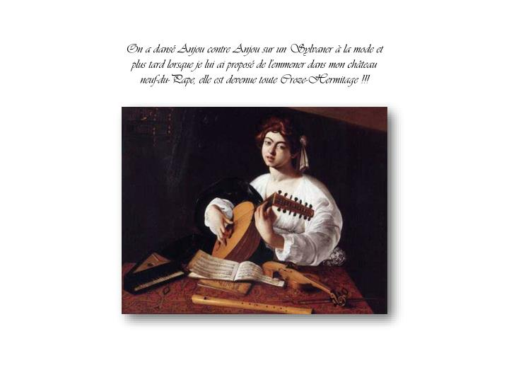 On a dansé Anjou contre Anjou sur un Sylvaner à la mode et plus tard lorsque je lui ai proposé de l'emmener dans mon château neuf-du-Pape, elle est devenue toute Croze-Hermitage !!!