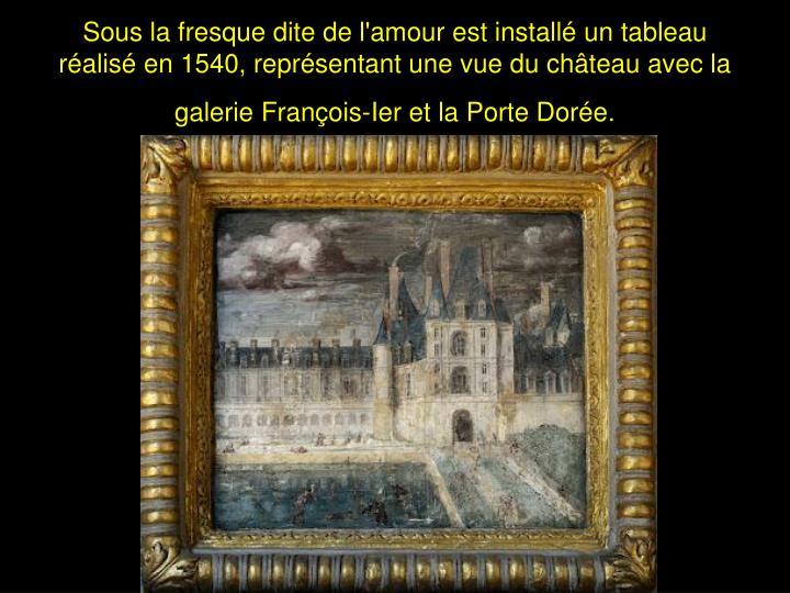 Sous la fresque dite de l'amour est installé un tableau réalisé en 1540, représentant une vue du château avec la galerie François-Ier et la Porte Dorée.