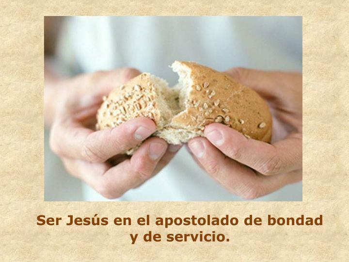 Ser Jesús en el apostolado de bondad y de servicio.