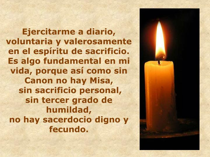 Ejercitarme a diario, voluntaria y valerosamente en el espíritu de sacrificio.