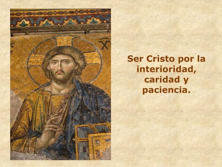 Ser Cristo por la interioridad, caridad y paciencia.