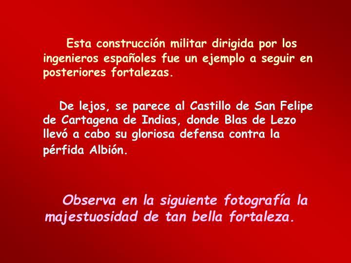Esta construcción militar dirigida por los ingenieros españoles fue un ejemplo a seguir en posteriores fortalezas.