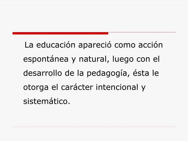 La educación apareció como acción espontánea y natural, luego con el desarrollo de la pedagogía, ésta le otorga el carácter intencional y sistemático.