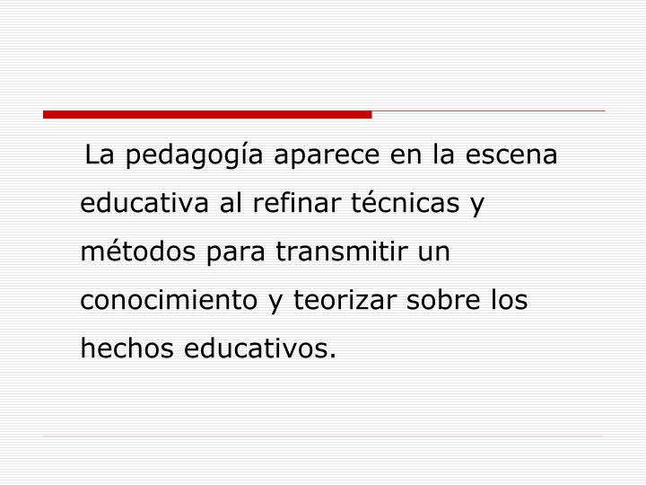 La pedagogía aparece en la escena educativa al refinar técnicas y métodos para transmitir un conocimiento y teorizar sobre los hechos educativos.