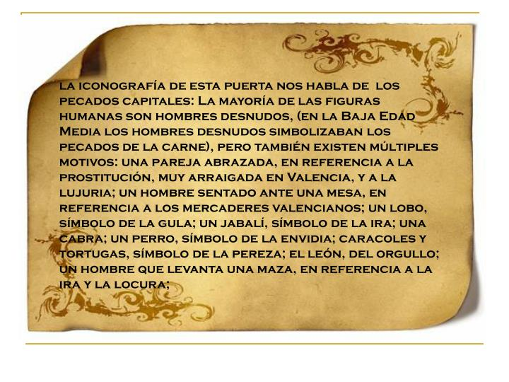 la iconografía de esta puerta nos habla de  los pecados capitales: La mayoría de las figuras humanas son hombres desnudos, (en la Baja Edad Media los hombres desnudos simbolizaban los pecados de la carne), pero también existen múltiples motivos: una pareja abrazada, en referencia a la prostitución, muy arraigada en Valencia, y a la lujuria; un hombre sentado ante una mesa, en referencia a los mercaderes valencianos; un lobo, símbolo de la gula; un jabalí, símbolo de la ira; una cabra; un perro, símbolo de la envidia; caracoles y tortugas, símbolo de la pereza; el león, del orgullo; un hombre que levanta una maza, en referencia a la ira y la locura;