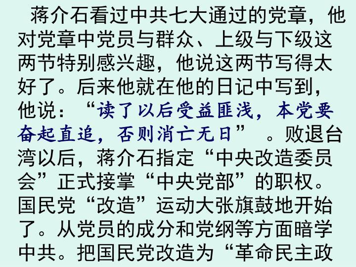 蒋介石看过中共七大通过的党章,他对党章中党员与群众、上级与下级这两节特别感兴趣,他说这两节写得太好了。后来他就在他的日记中写到,他说:
