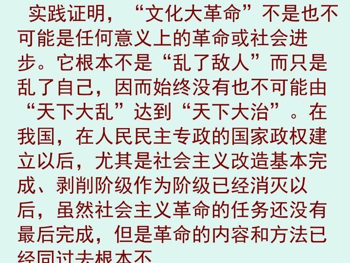 """实践证明,""""文化大革命""""不是也不可能是任何意义上的革命或社会进步。它根本不是""""乱了敌人""""而只是乱了自己,因而始终没有也不可能由""""天下大乱""""达到""""天下大治""""。在我国,在人民民主专政的国家政权建立以后,尤其是社会主义改造基本完成、剥削阶级作为阶级已经消灭以后,虽然社会主义革命的任务还没有最后完成,但是革命的内容和方法已经同过去根本不"""