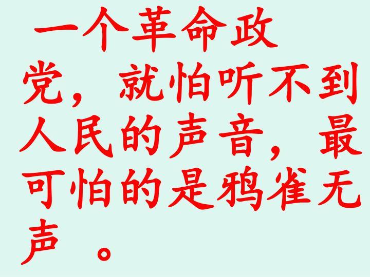 一个革命政                                                                                                                                                               党,就怕听不到人民的声音,最     可怕的是鸦雀无声 。